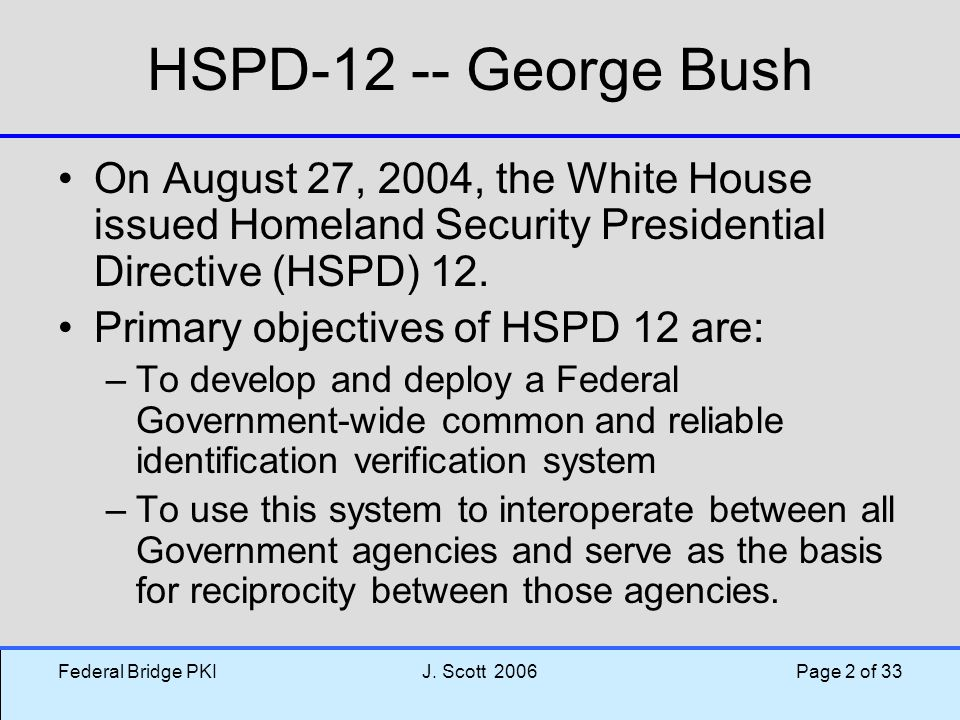 Federal Bridge PKIJ. Scott 2006 Page 2 of 33 HSPD-12 -- George Bush On August 27, 2004, the White House issued Homeland Security Presidential Directiv