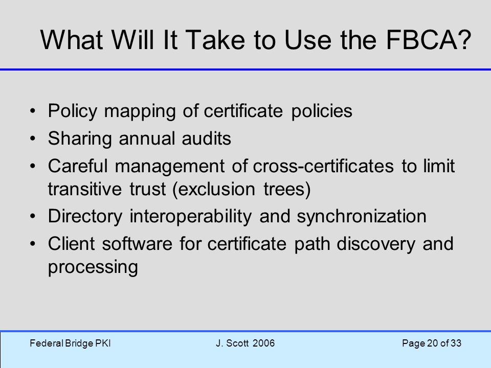 Federal Bridge PKIJ.Scott 2006 Page 20 of 33 What Will It Take to Use the FBCA.