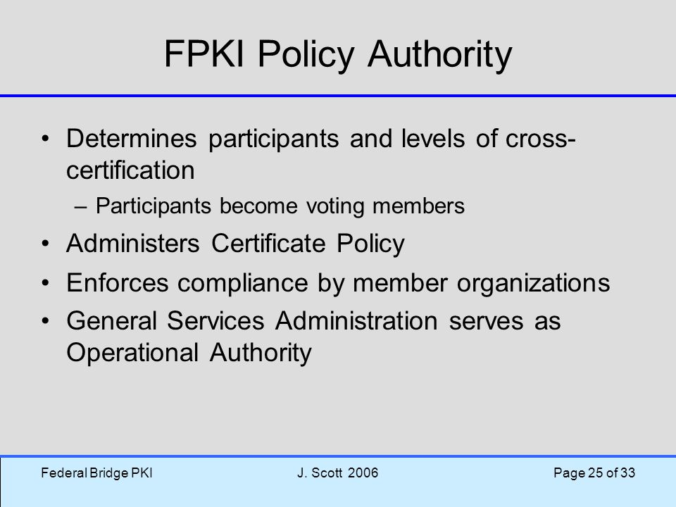 Federal Bridge PKIJ. Scott 2006 Page 25 of 33 FPKI Policy Authority Determines participants and levels of cross- certification –Participants become vo