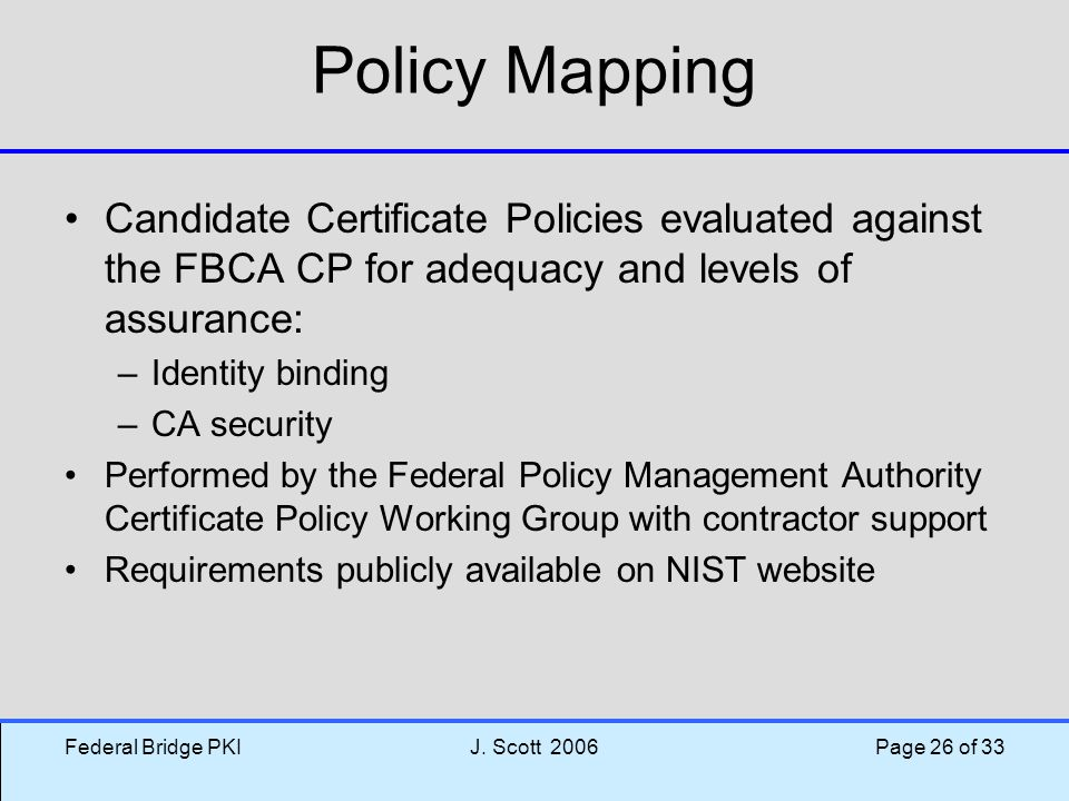 Federal Bridge PKIJ. Scott 2006 Page 26 of 33 Policy Mapping Candidate Certificate Policies evaluated against the FBCA CP for adequacy and levels of a