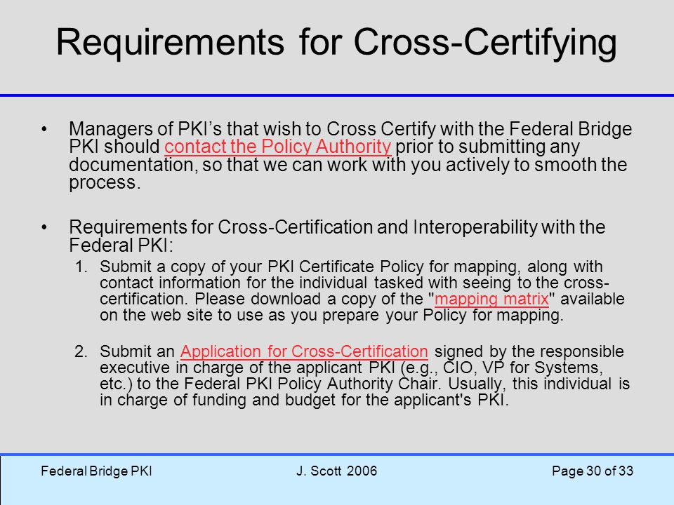 Federal Bridge PKIJ. Scott 2006 Page 30 of 33 Requirements for Cross-Certifying Managers of PKI's that wish to Cross Certify with the Federal Bridge P