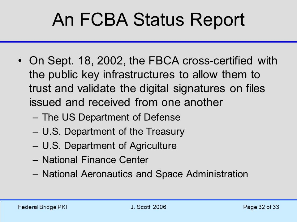 Federal Bridge PKIJ. Scott 2006 Page 32 of 33 An FCBA Status Report On Sept. 18, 2002, the FBCA cross-certified with the public key infrastructures to