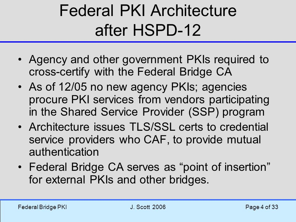 Federal Bridge PKIJ. Scott 2006 Page 4 of 33 Federal PKI Architecture after HSPD-12 Agency and other government PKIs required to cross-certify with th