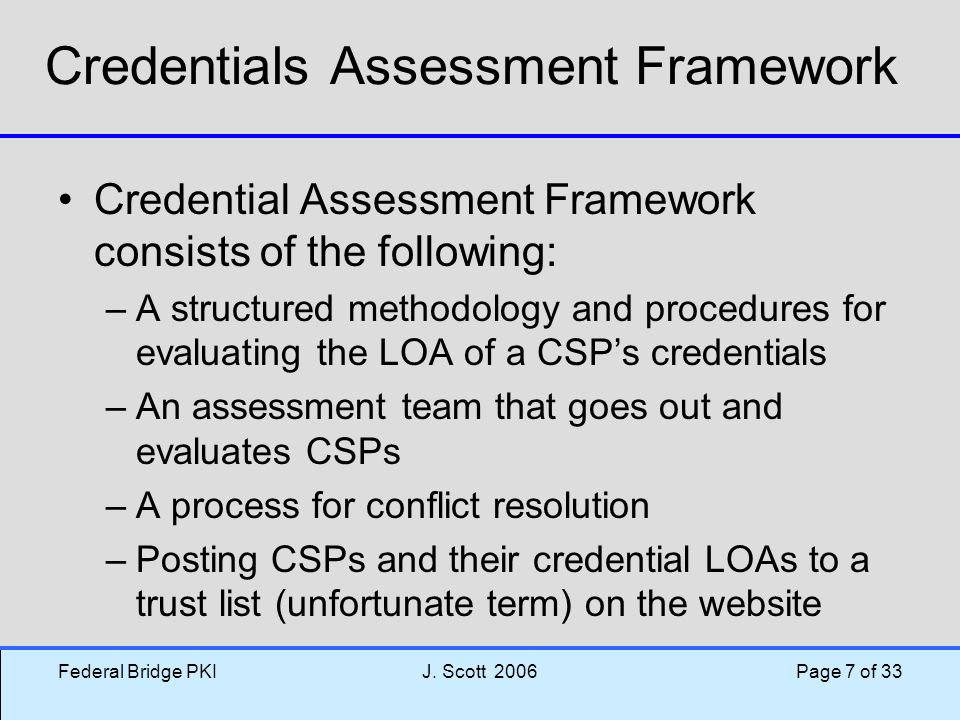 Federal Bridge PKIJ. Scott 2006 Page 7 of 33 Credentials Assessment Framework Credential Assessment Framework consists of the following: –A structured