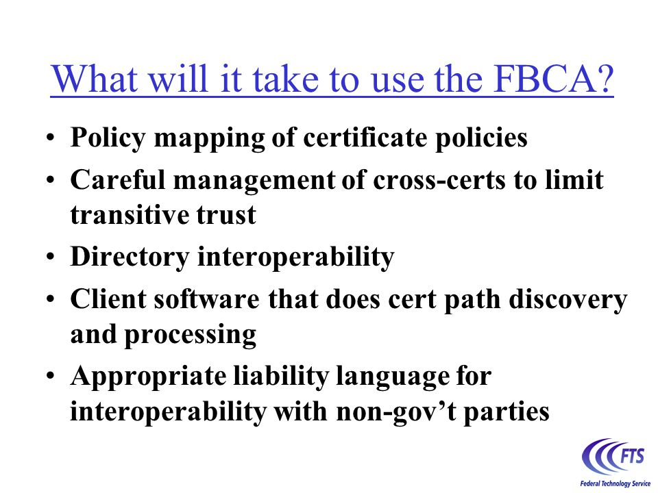 The current version of this CP does not provide for interoperability through the FBCA between Federal Agency PKI domains and those of parties who are external to the Federal government and who have no regulatory or contractual relationship with the Federal government.