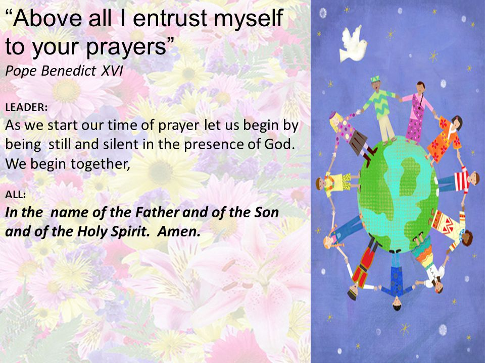Above all I entrust myself to your prayers Pope Benedict XVI LEADER: As we start our time of prayer let us begin by being still and silent in the presence of God.