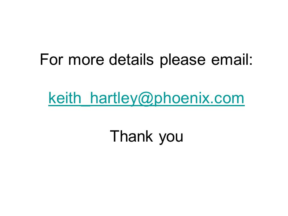For more details please email: keith_hartley@phoenix.com Thank you keith_hartley@phoenix.com