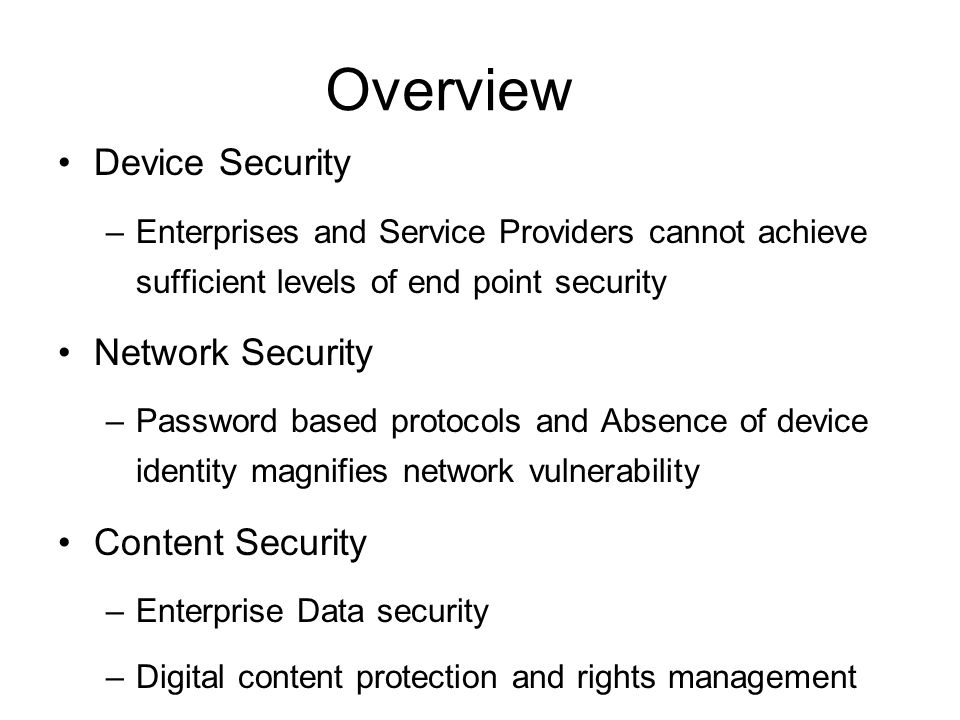 Overview Device Security –Enterprises and Service Providers cannot achieve sufficient levels of end point security Network Security –Password based protocols and Absence of device identity magnifies network vulnerability Content Security –Enterprise Data security –Digital content protection and rights management