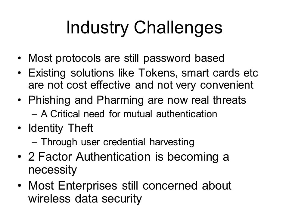 Industry Challenges Most protocols are still password based Existing solutions like Tokens, smart cards etc are not cost effective and not very convenient Phishing and Pharming are now real threats –A Critical need for mutual authentication Identity Theft –Through user credential harvesting 2 Factor Authentication is becoming a necessity Most Enterprises still concerned about wireless data security