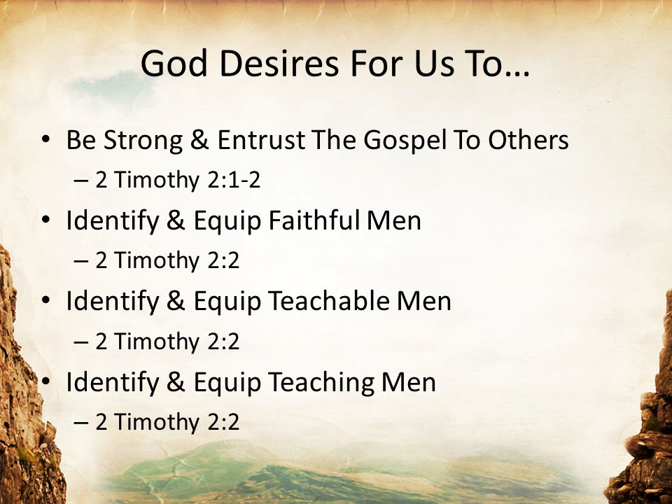God Desires For Us To… Be Strong & Entrust The Gospel To Others – 2 Timothy 2:1-2 Identify & Equip Faithful Men – 2 Timothy 2:2 Identify & Equip Teachable Men – 2 Timothy 2:2 Identify & Equip Teaching Men – 2 Timothy 2:2
