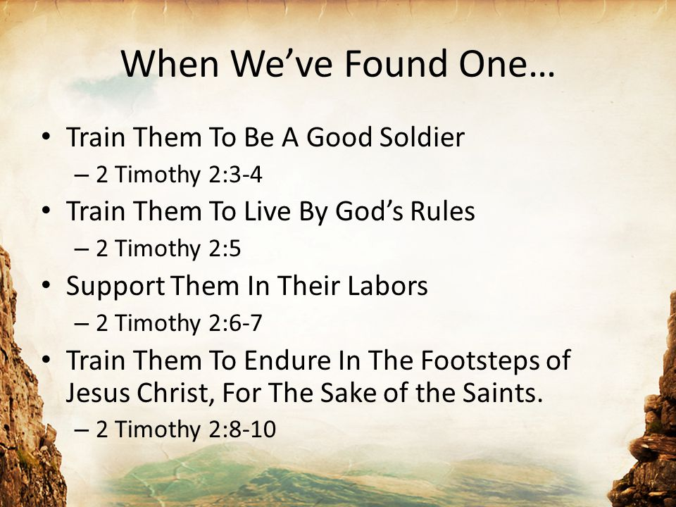 When We've Found One… Train Them To Be A Good Soldier – 2 Timothy 2:3-4 Train Them To Live By God's Rules – 2 Timothy 2:5 Support Them In Their Labors – 2 Timothy 2:6-7 Train Them To Endure In The Footsteps of Jesus Christ, For The Sake of the Saints.