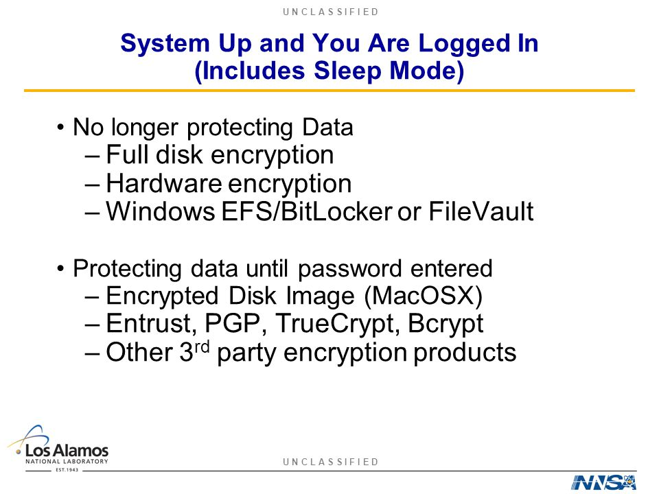 U N C L A S S I F I E D System Up and You Are Logged In (Includes Sleep Mode) No longer protecting Data –Full disk encryption –Hardware encryption –Windows EFS/BitLocker or FileVault Protecting data until password entered –Encrypted Disk Image (MacOSX) –Entrust, PGP, TrueCrypt, Bcrypt –Other 3 rd party encryption products