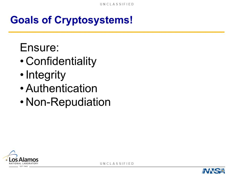 U N C L A S S I F I E D Goals of Cryptosystems! Ensure: Confidentiality Integrity Authentication Non-Repudiation