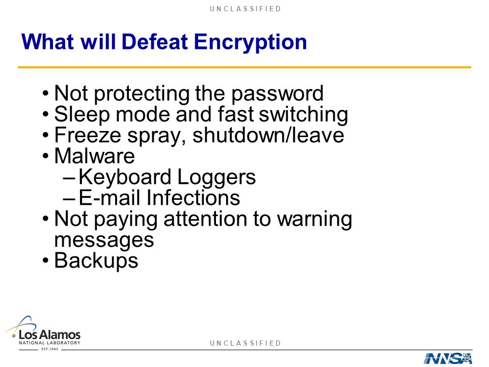 U N C L A S S I F I E D What will Defeat Encryption Not protecting the password Sleep mode and fast switching Freeze spray, shutdown/leave Malware –Ke