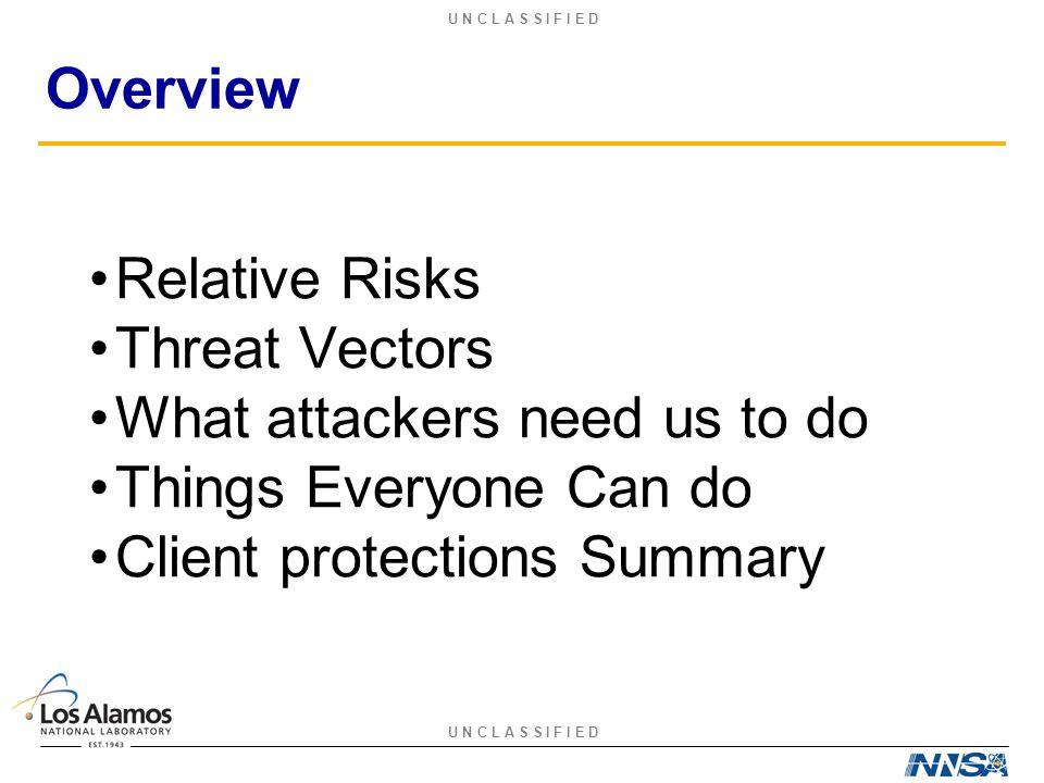 U N C L A S S I F I E D Overview Relative Risks Threat Vectors What attackers need us to do Things Everyone Can do Client protections Summary