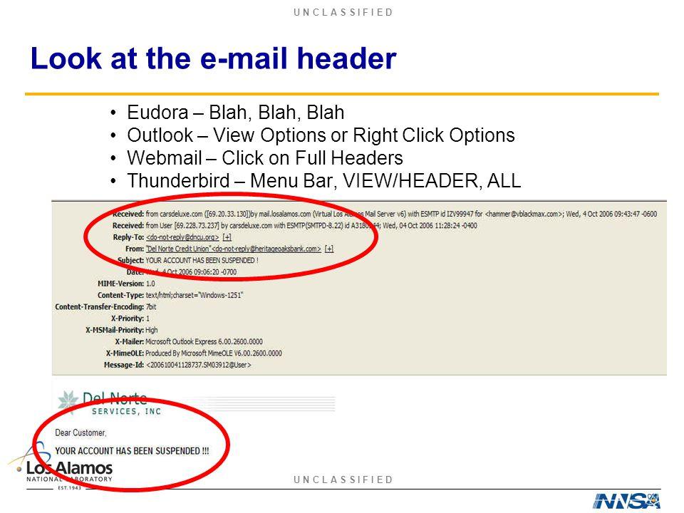 U N C L A S S I F I E D Look at the e-mail header Eudora – Blah, Blah, Blah Outlook – View Options or Right Click Options Webmail – Click on Full Headers Thunderbird – Menu Bar, VIEW/HEADER, ALL