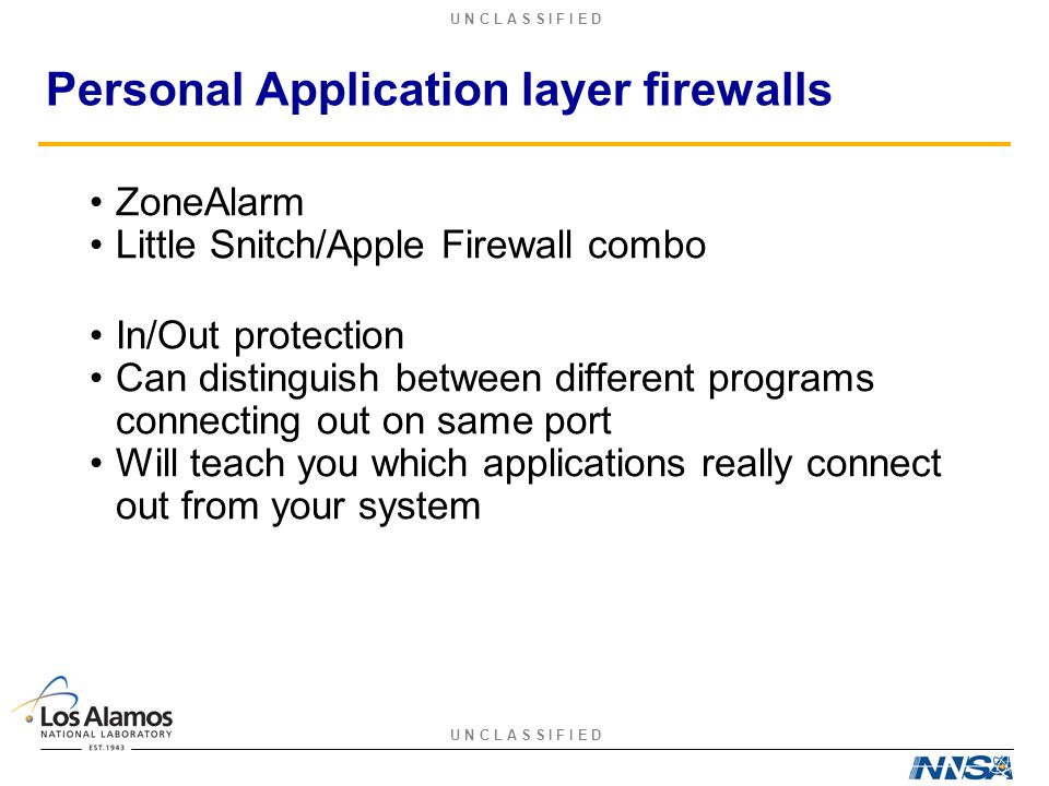 U N C L A S S I F I E D Personal Application layer firewalls ZoneAlarm Little Snitch/Apple Firewall combo In/Out protection Can distinguish between different programs connecting out on same port Will teach you which applications really connect out from your system