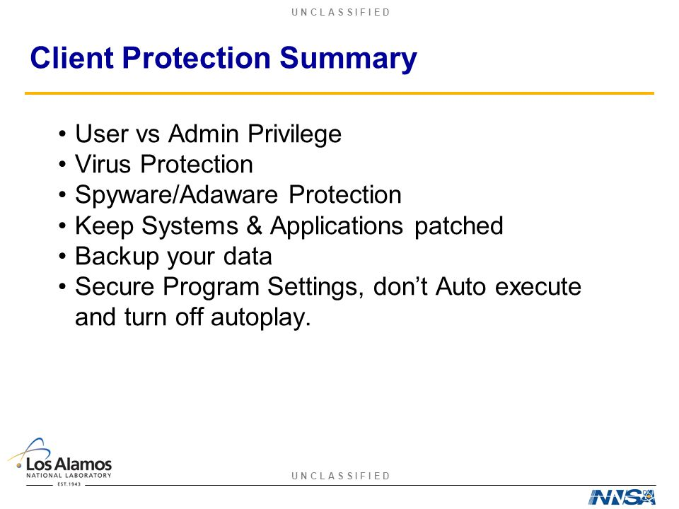 U N C L A S S I F I E D Client Protection Summary User vs Admin Privilege Virus Protection Spyware/Adaware Protection Keep Systems & Applications patc