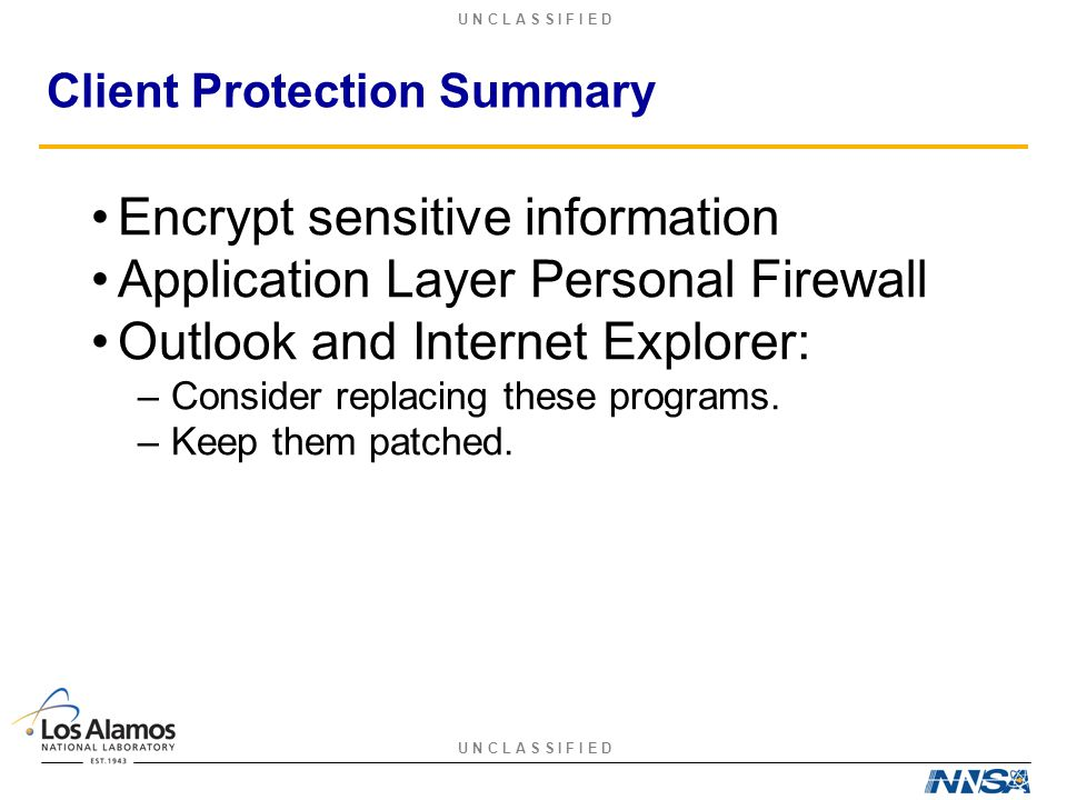 U N C L A S S I F I E D Client Protection Summary Encrypt sensitive information Application Layer Personal Firewall Outlook and Internet Explorer: –Consider replacing these programs.