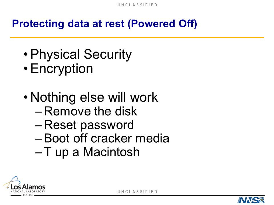 U N C L A S S I F I E D Protecting data at rest (Powered Off) Physical Security Encryption Nothing else will work –Remove the disk –Reset password –Bo