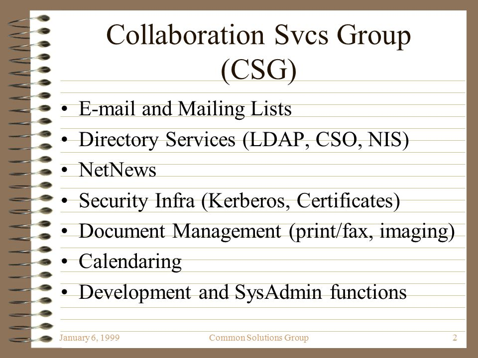 January 6, 1999Common Solutions Group2 Collaboration Svcs Group (CSG) E-mail and Mailing Lists Directory Services (LDAP, CSO, NIS) NetNews Security Infra (Kerberos, Certificates) Document Management (print/fax, imaging) Calendaring Development and SysAdmin functions