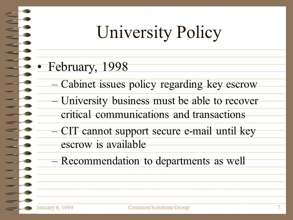 January 6, 1999Common Solutions Group7 University Policy February, 1998 –Cabinet issues policy regarding key escrow –University business must be able to recover critical communications and transactions –CIT cannot support secure e-mail until key escrow is available –Recommendation to departments as well