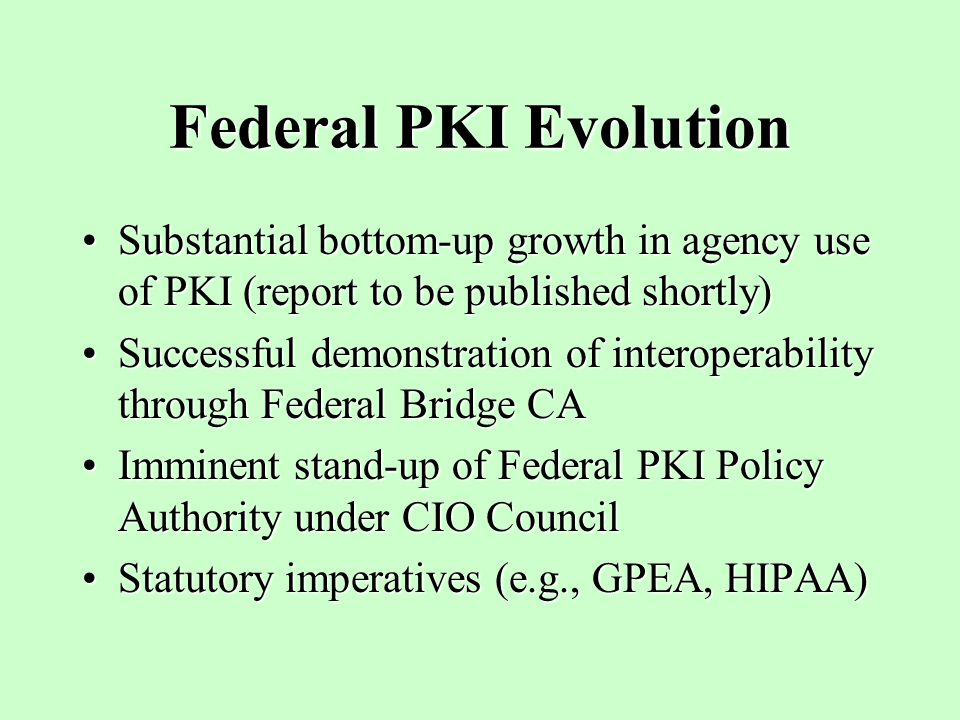 Federal PKI Evolution Substantial bottom-up growth in agency use of PKI (report to be published shortly)Substantial bottom-up growth in agency use of