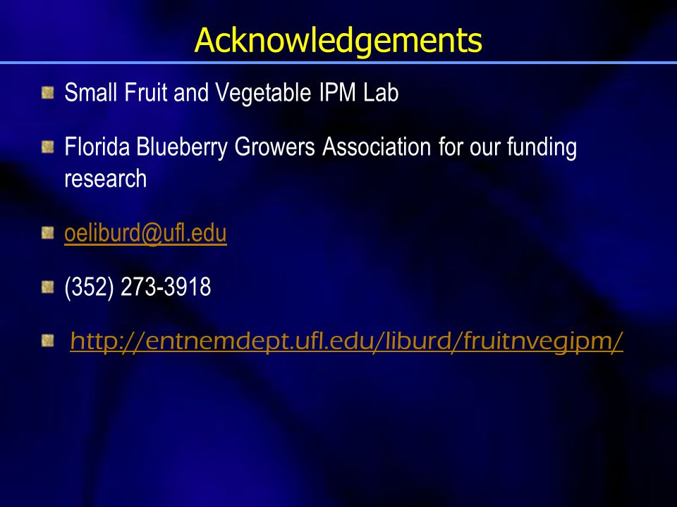 Acknowledgements Small Fruit and Vegetable IPM Lab Florida Blueberry Growers Association for our funding research oeliburd@ufl.edu (352) 273-3918 http
