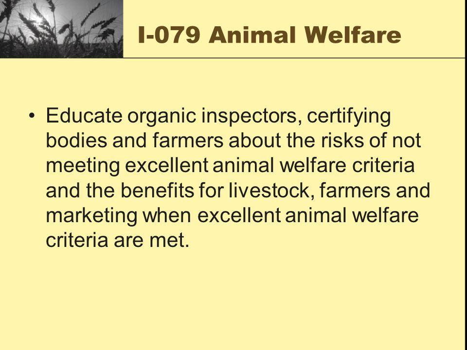 I-079 Animal Welfare Educate organic inspectors, certifying bodies and farmers about the risks of not meeting excellent animal welfare criteria and the benefits for livestock, farmers and marketing when excellent animal welfare criteria are met.