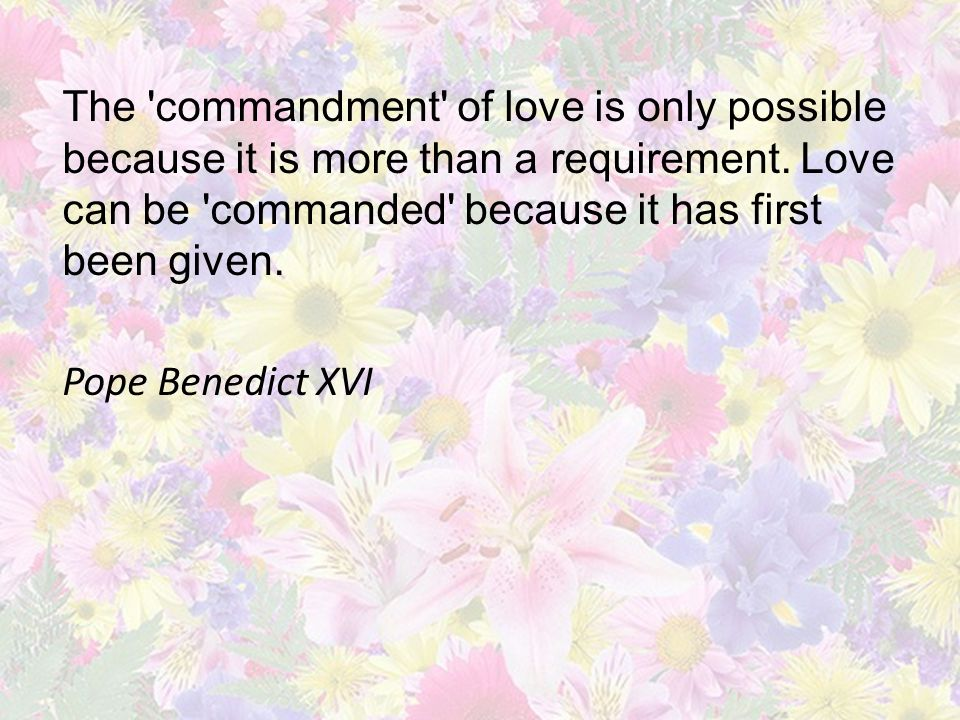 The commandment of love is only possible because it is more than a requirement.