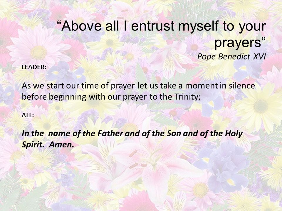 Above all I entrust myself to your prayers Pope Benedict XVI LEADER: As we start our time of prayer let us take a moment in silence before beginning with our prayer to the Trinity; ALL: In the name of the Father and of the Son and of the Holy Spirit.