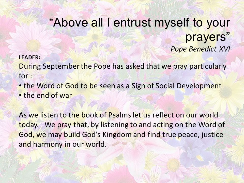 Above all I entrust myself to your prayers Pope Benedict XVI LEADER: During September the Pope has asked that we pray particularly for : the Word of God to be seen as a Sign of Social Development the end of war As we listen to the book of Psalms let us reflect on our world today.