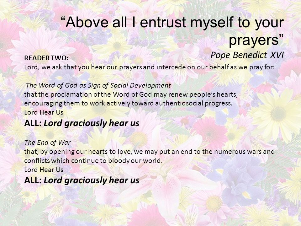 Above all I entrust myself to your prayers Pope Benedict XVI READER TWO: Lord, we ask that you hear our prayers and intercede on our behalf as we pray for: The Word of God as Sign of Social Development that the proclamation of the Word of God may renew people's hearts, encouraging them to work actively toward authentic social progress.