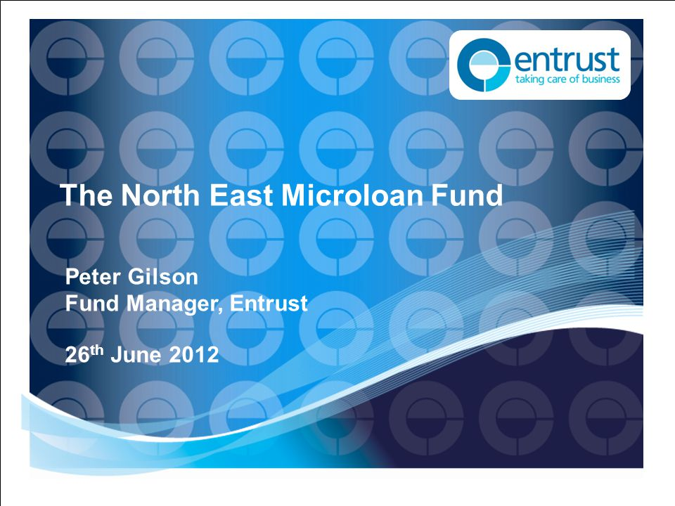 The North East Microloan Fund Peter Gilson Fund Manager, Entrust 26 th June 2012