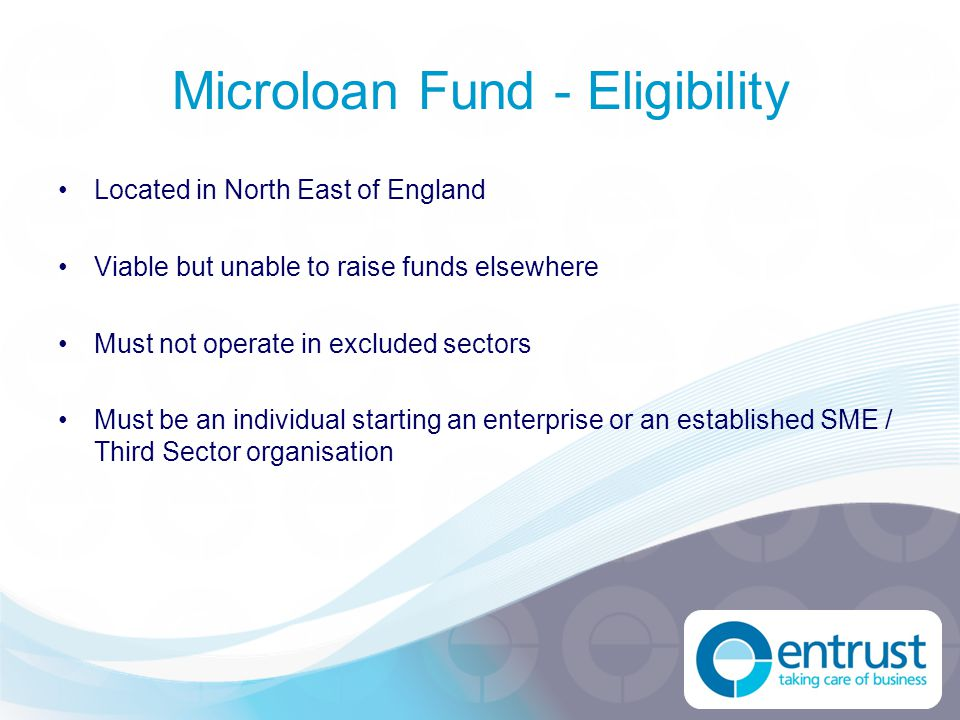 Microloan Fund - Eligibility Located in North East of England Viable but unable to raise funds elsewhere Must not operate in excluded sectors Must be