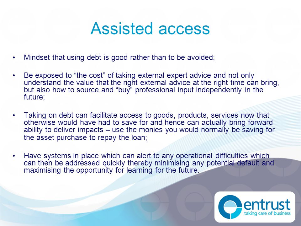 "Assisted access Mindset that using debt is good rather than to be avoided; Be exposed to ""the cost"" of taking external expert advice and not only unde"