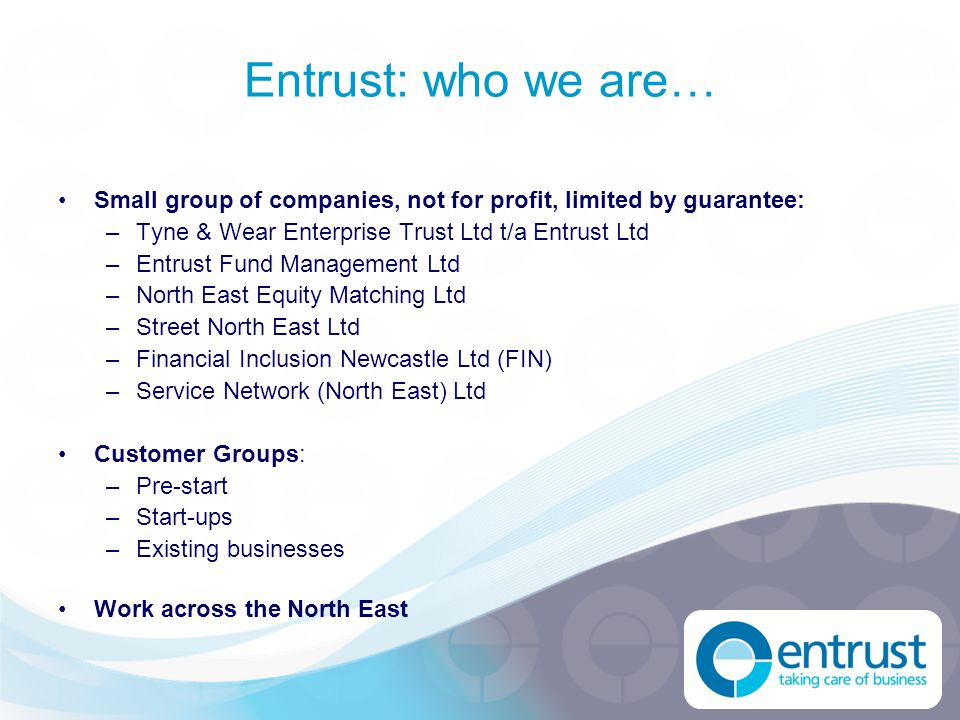 Entrust: who we are… Small group of companies, not for profit, limited by guarantee: –Tyne & Wear Enterprise Trust Ltd t/a Entrust Ltd –Entrust Fund M