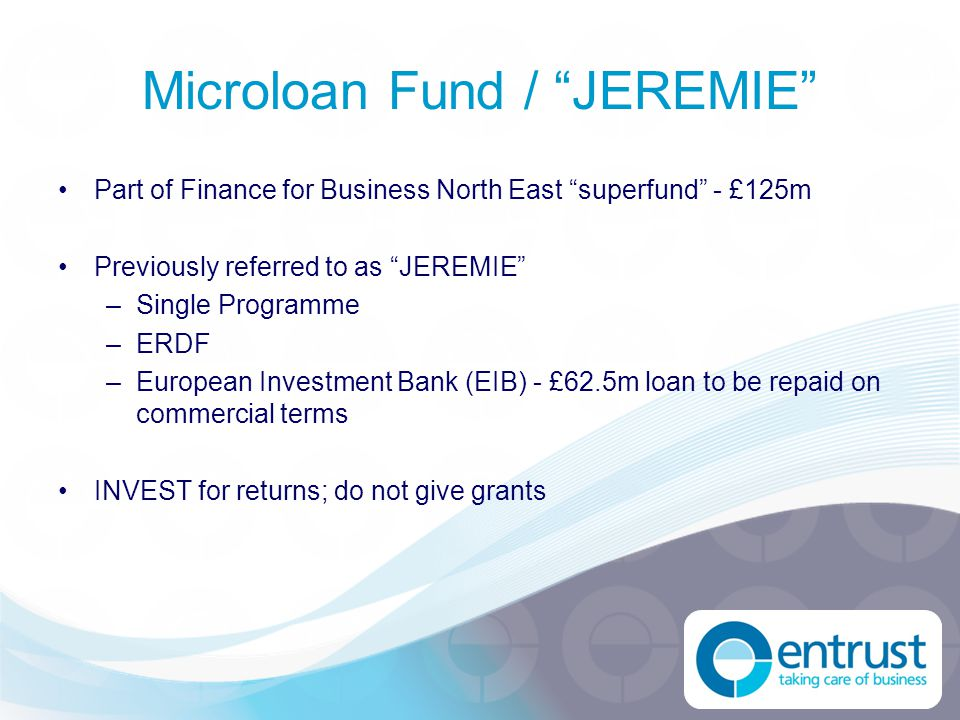 "Microloan Fund / ""JEREMIE"" Part of Finance for Business North East ""superfund"" - £125m Previously referred to as ""JEREMIE"" –Single Programme –ERDF –Eu"