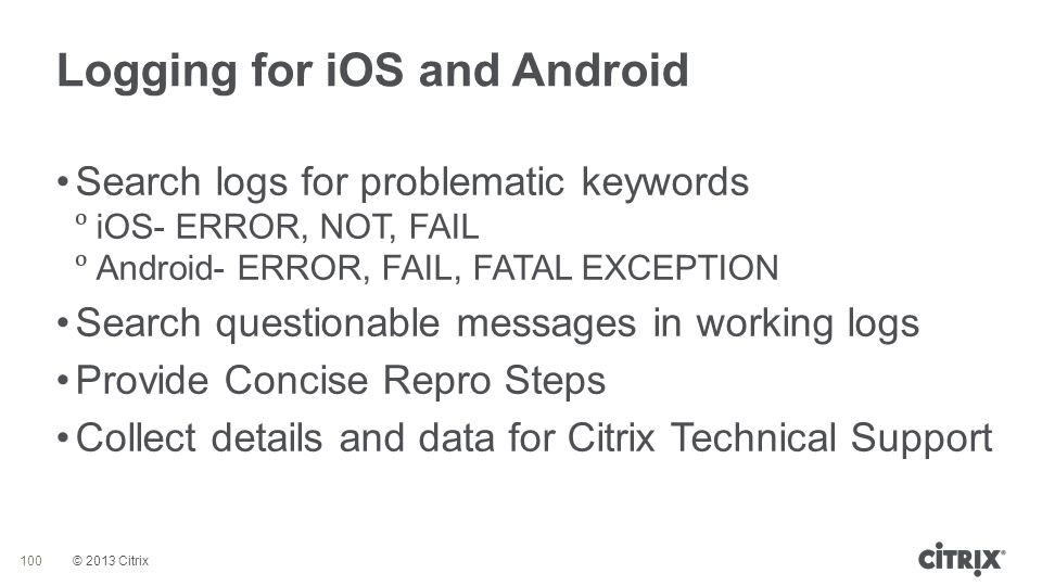 © 2013 Citrix Logging for iOS and Android 100 Search logs for problematic keywords  iOS- ERROR, NOT, FAIL  Android- ERROR, FAIL, FATAL EXCEPTION Sea