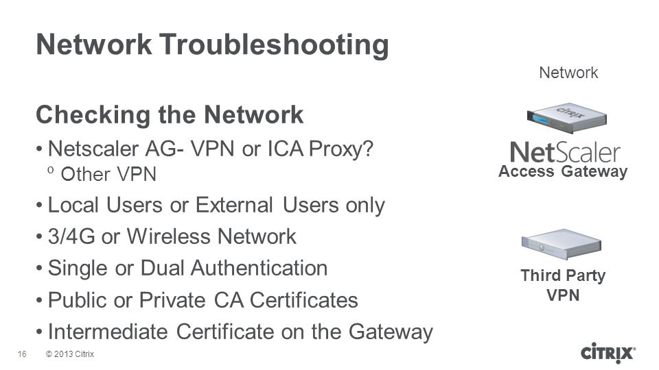 © 2013 Citrix Network Troubleshooting 16 Checking the Network Netscaler AG- VPN or ICA Proxy?  Other VPN Local Users or External Users only 3/4G or W