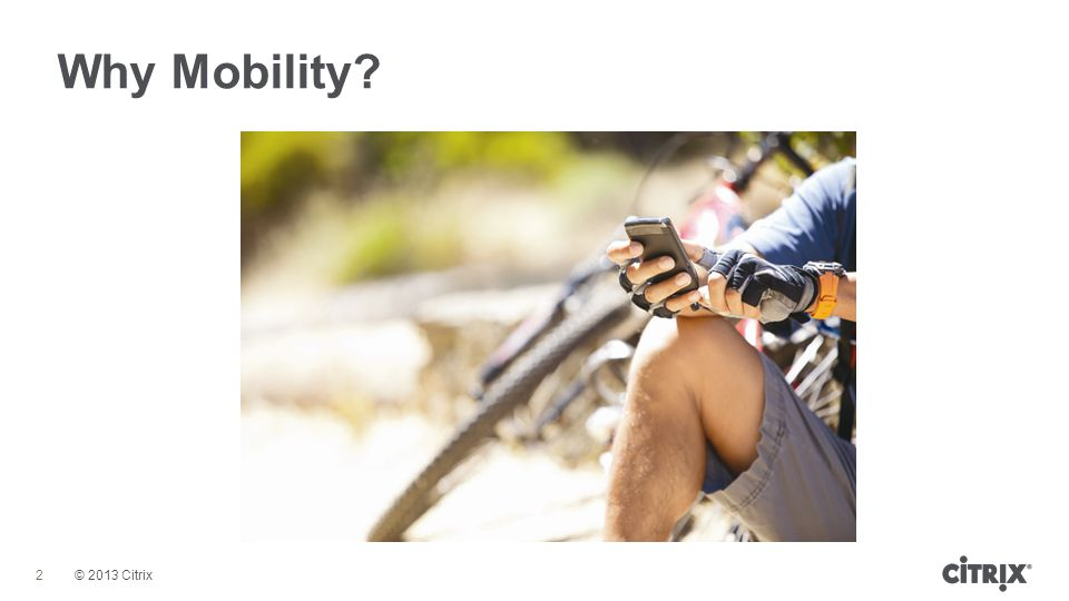 © 2013 Citrix Why Mobility? 2