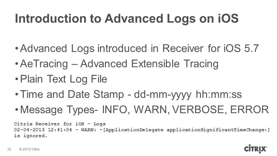 © 2013 Citrix Introduction to Advanced Logs on iOS 38 Advanced Logs introduced in Receiver for iOS 5.7 AeTracing – Advanced Extensible Tracing Plain T
