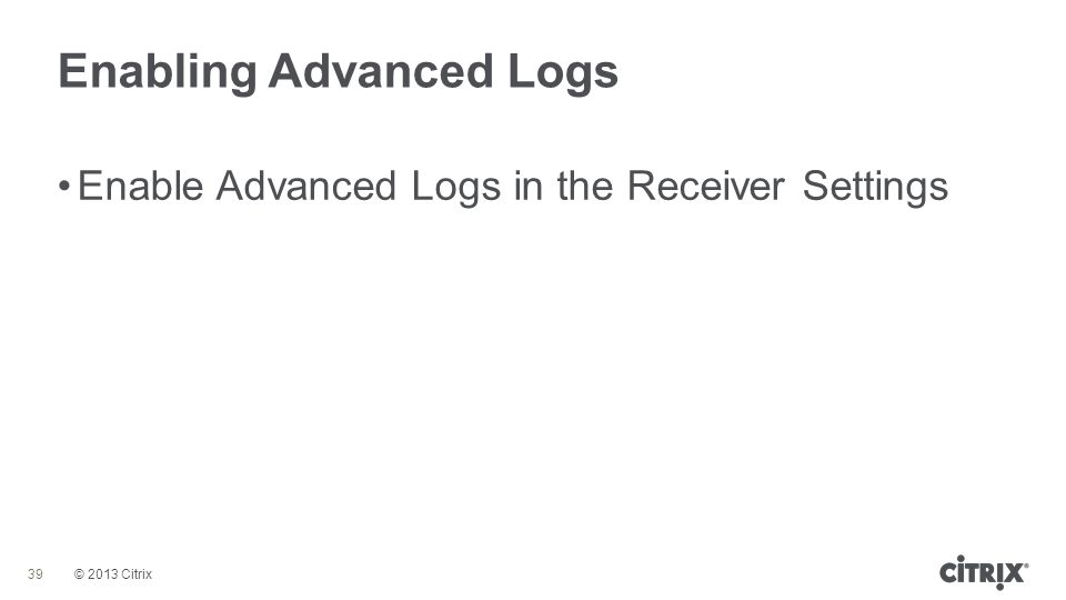 © 2013 Citrix Enabling Advanced Logs 39 Enable Advanced Logs in the Receiver Settings