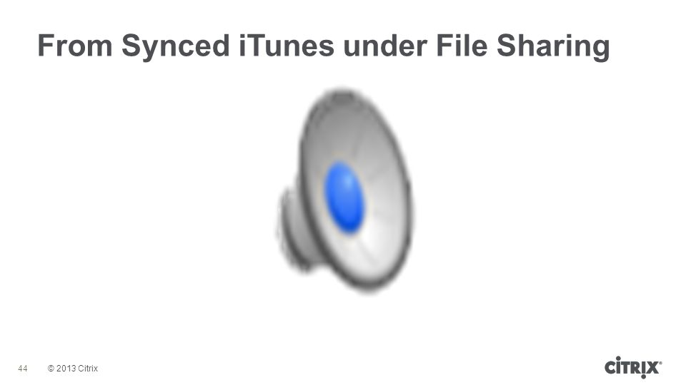 © 2013 Citrix From Synced iTunes under File Sharing 44
