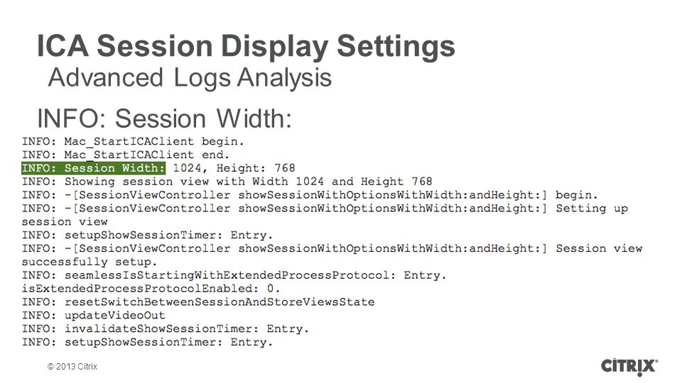 © 2013 Citrix ICA Session Display Settings INFO: Session Width: Advanced Logs Analysis
