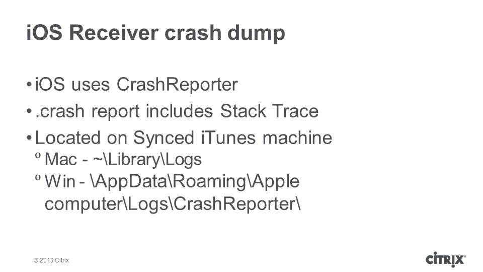 © 2013 Citrix iOS Receiver crash dump iOS uses CrashReporter.crash report includes Stack Trace Located on Synced iTunes machine  Mac - ~\Library\Logs