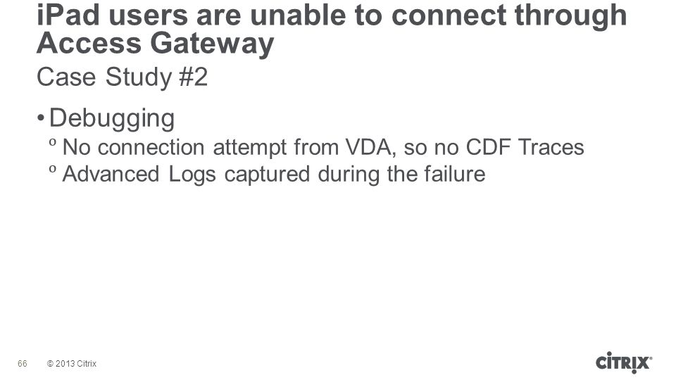 © 2013 Citrix iPad users are unable to connect through Access Gateway Case Study #2 66 Debugging  No connection attempt from VDA, so no CDF Traces 