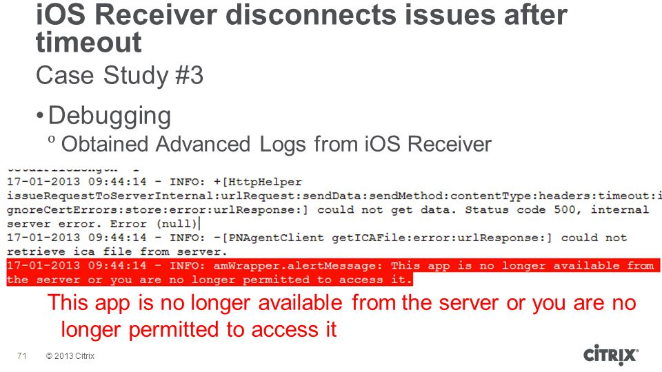 © 2013 Citrix iOS Receiver disconnects issues after timeout Case Study #3 71 Debugging  Obtained Advanced Logs from iOS Receiver This app is no longe