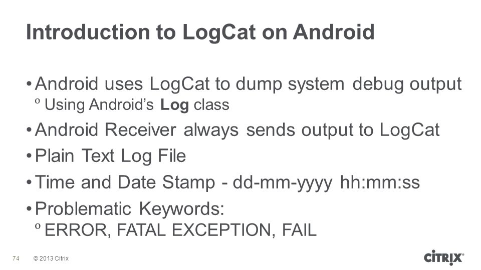 © 2013 Citrix Introduction to LogCat on Android 74 Android uses LogCat to dump system debug output  Using Android's Log class Android Receiver always