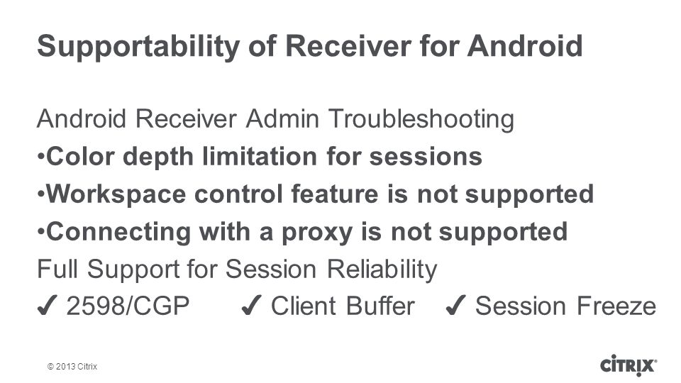 © 2013 Citrix Supportability of Receiver for Android Android Receiver Admin Troubleshooting Color depth limitation for sessions Workspace control feat